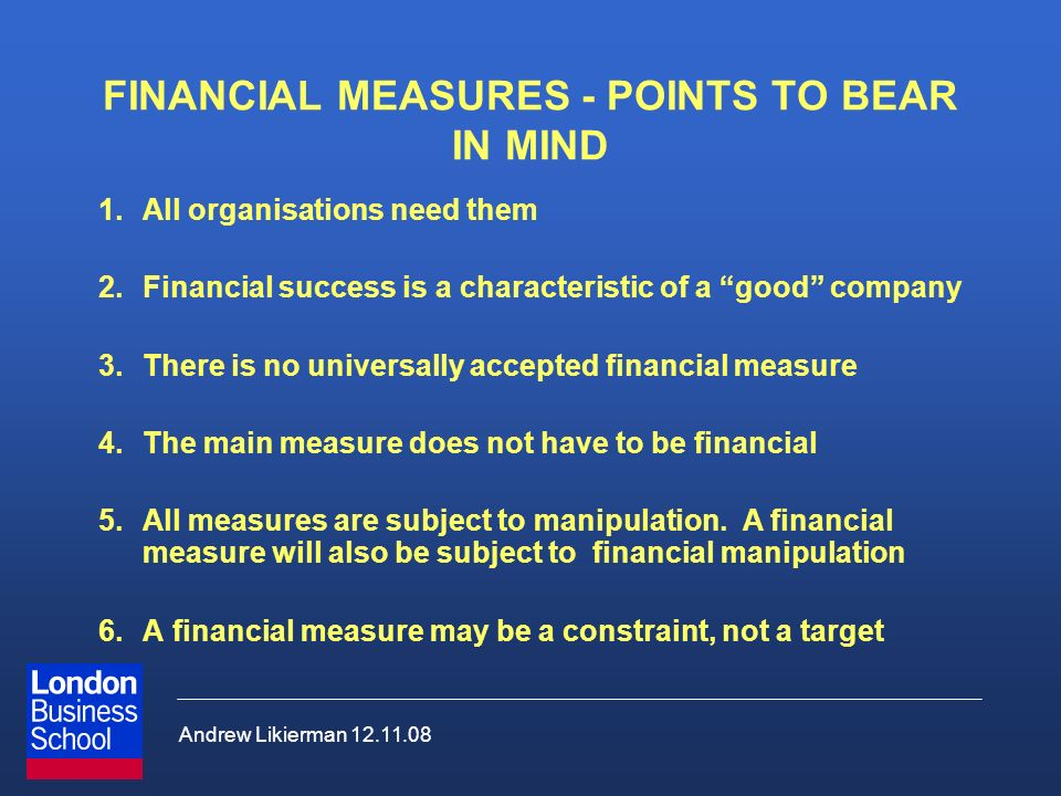 Andrew Likierman 12.11.08 FINANCIAL MEASURES - POINTS TO BEAR IN MIND 1.All organisations need them 2.Financial success is a characteristic of a good company 3.There is no universally accepted financial measure 4.The main measure does not have to be financial 5.All measures are subject to manipulation.