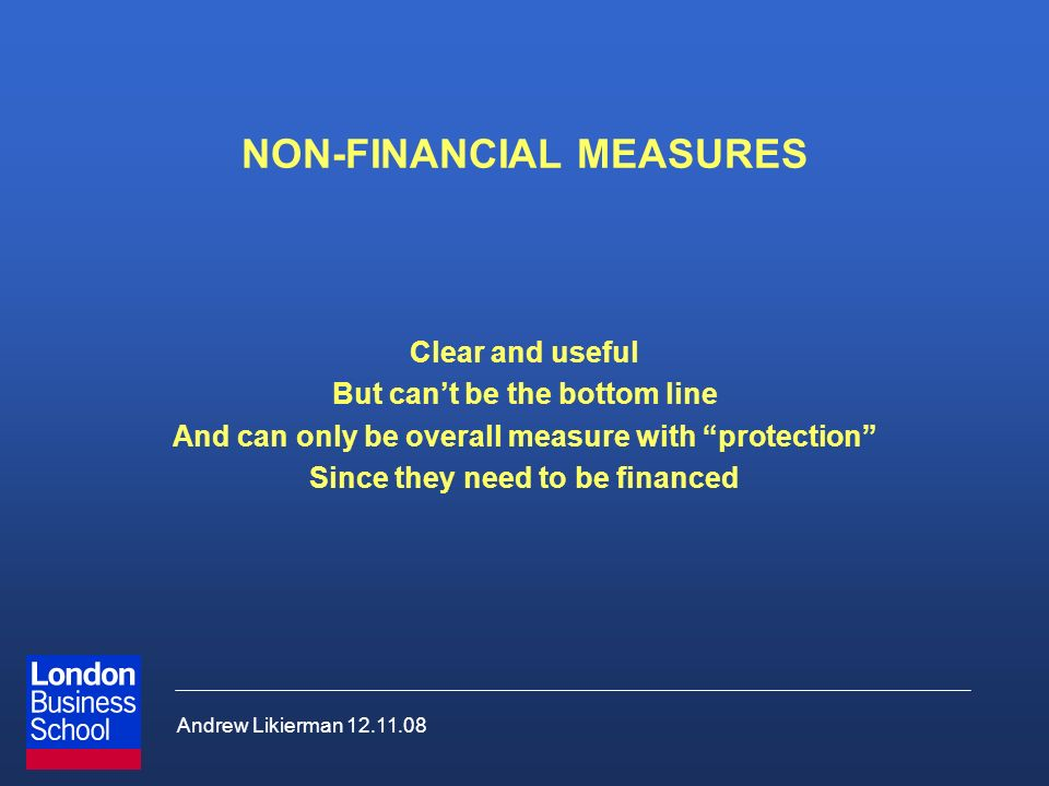 Andrew Likierman 12.11.08 NON-FINANCIAL MEASURES Clear and useful But cant be the bottom line And can only be overall measure with protection Since th