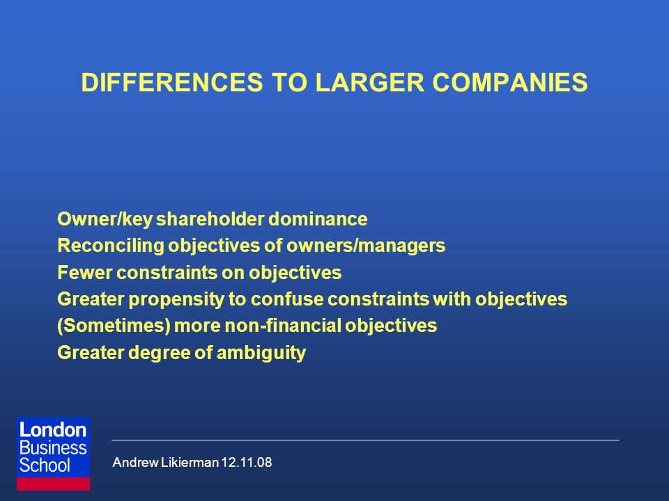 Andrew Likierman 12.11.08 DIFFERENCES TO LARGER COMPANIES Owner/key shareholder dominance Reconciling objectives of owners/managers Fewer constraints on objectives Greater propensity to confuse constraints with objectives (Sometimes) more non-financial objectives Greater degree of ambiguity