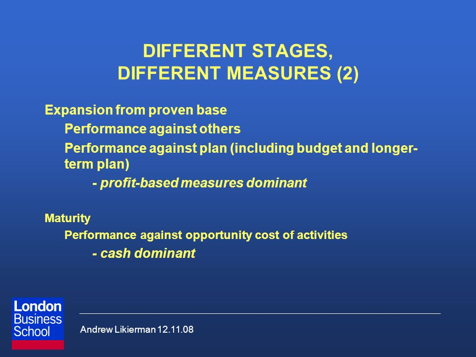 Andrew Likierman 12.11.08 DIFFERENT STAGES, DIFFERENT MEASURES (2) Expansion from proven base Performance against others Performance against plan (including budget and longer- term plan) - profit-based measures dominant Maturity Performance against opportunity cost of activities - cash dominant