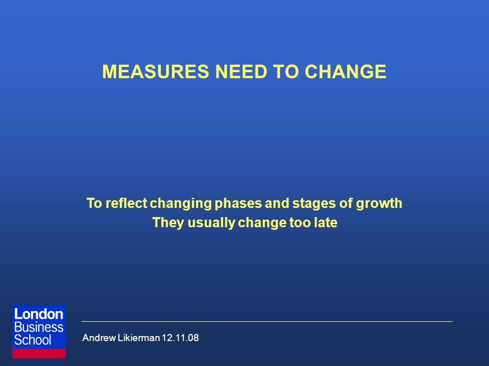Andrew Likierman 12.11.08 MEASURES NEED TO CHANGE To reflect changing phases and stages of growth They usually change too late