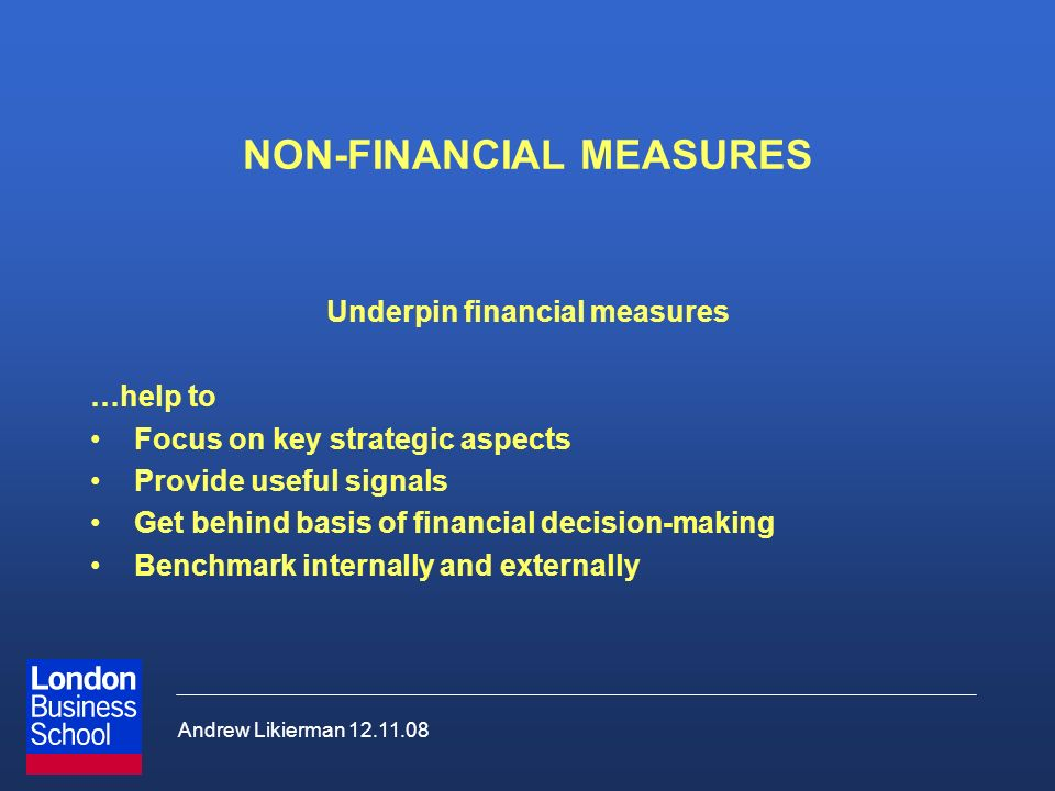 Andrew Likierman 12.11.08 NON-FINANCIAL MEASURES Underpin financial measures …help to Focus on key strategic aspects Provide useful signals Get behind basis of financial decision-making Benchmark internally and externally
