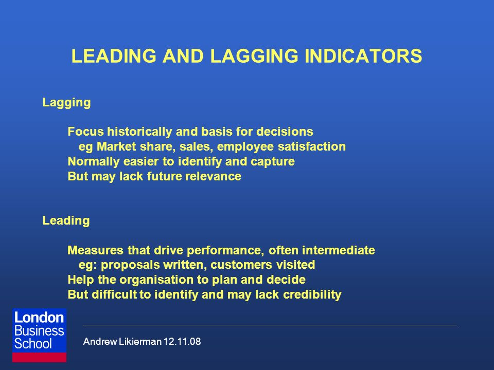 Andrew Likierman 12.11.08 LEADING AND LAGGING INDICATORS Lagging Focus historically and basis for decisions eg Market share, sales, employee satisfact