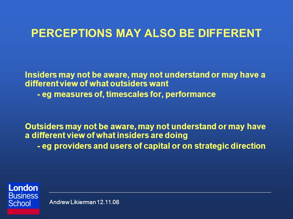 Andrew Likierman 12.11.08 PERCEPTIONS MAY ALSO BE DIFFERENT Insiders may not be aware, may not understand or may have a different view of what outside