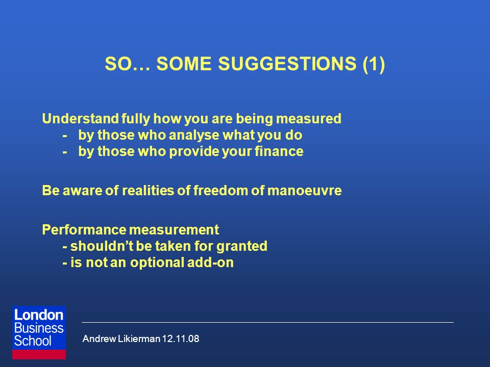 Andrew Likierman 12.11.08 SO… SOME SUGGESTIONS (1) Understand fully how you are being measured -by those who analyse what you do -by those who provide