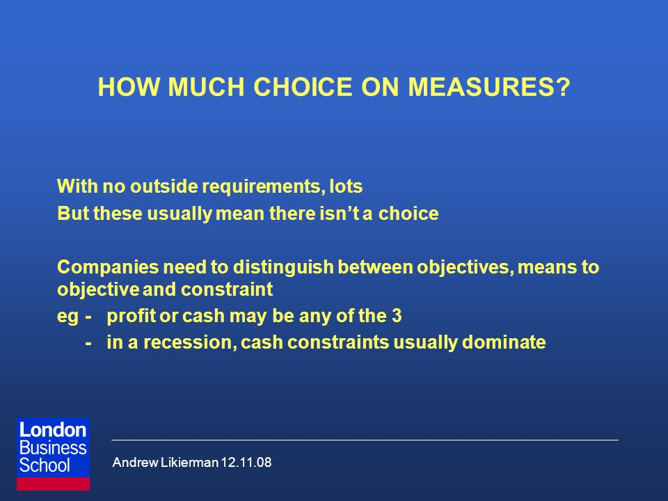 Andrew Likierman 12.11.08 HOW MUCH CHOICE ON MEASURES? With no outside requirements, lots But these usually mean there isnt a choice Companies need to
