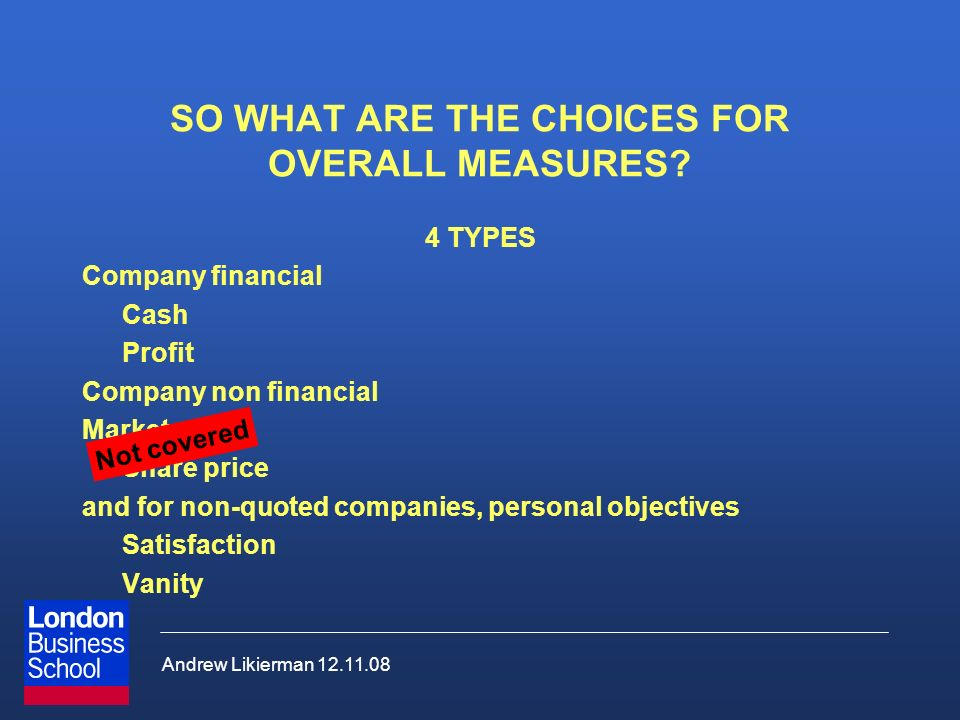 Andrew Likierman 12.11.08 SO WHAT ARE THE CHOICES FOR OVERALL MEASURES? 4 TYPES Company financial Cash Profit Company non financial Market Share price