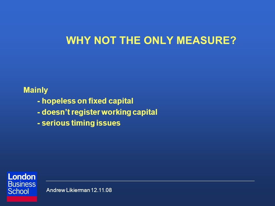 Andrew Likierman 12.11.08 WHY NOT THE ONLY MEASURE? Mainly - hopeless on fixed capital - doesnt register working capital - serious timing issues