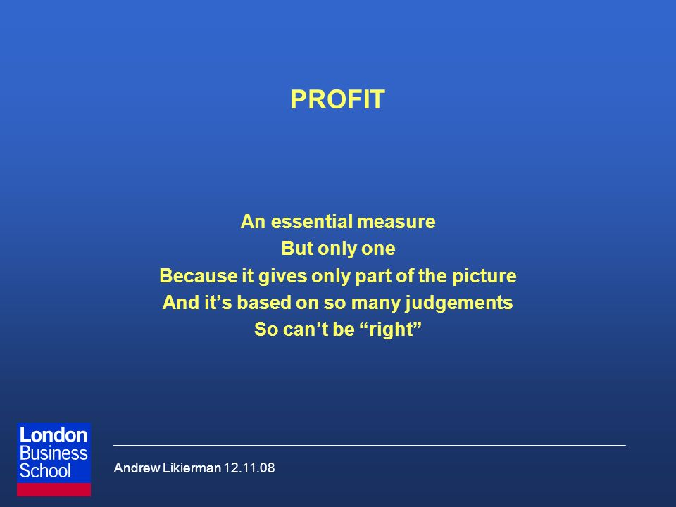 Andrew Likierman 12.11.08 PROFIT An essential measure But only one Because it gives only part of the picture And its based on so many judgements So cant be right