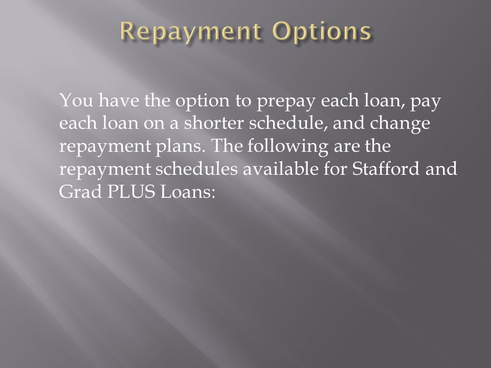 You have the option to prepay each loan, pay each loan on a shorter schedule, and change repayment plans.