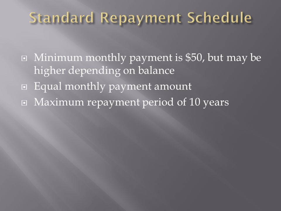 Minimum monthly payment is $50, but may be higher depending on balance Equal monthly payment amount Maximum repayment period of 10 years