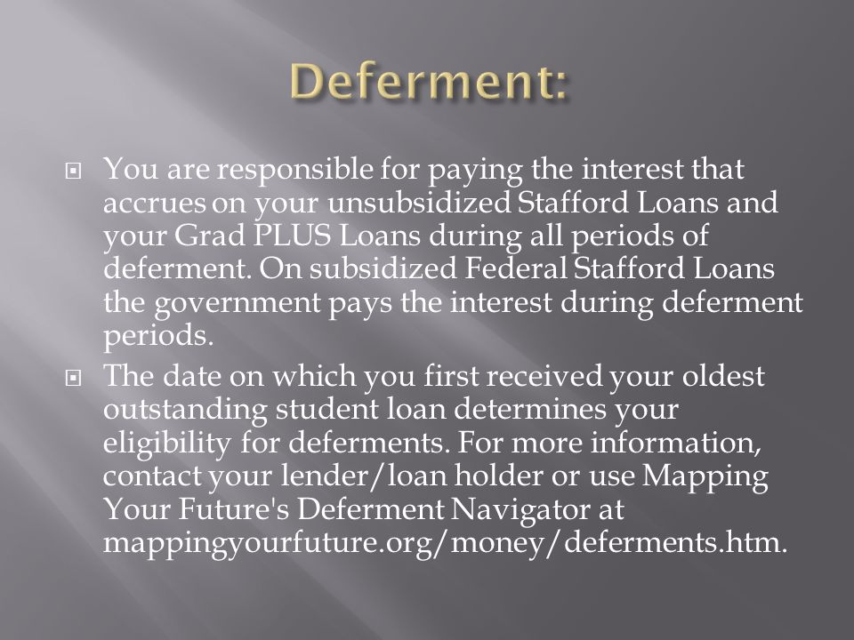 You are responsible for paying the interest that accrues on your unsubsidized Stafford Loans and your Grad PLUS Loans during all periods of deferment.