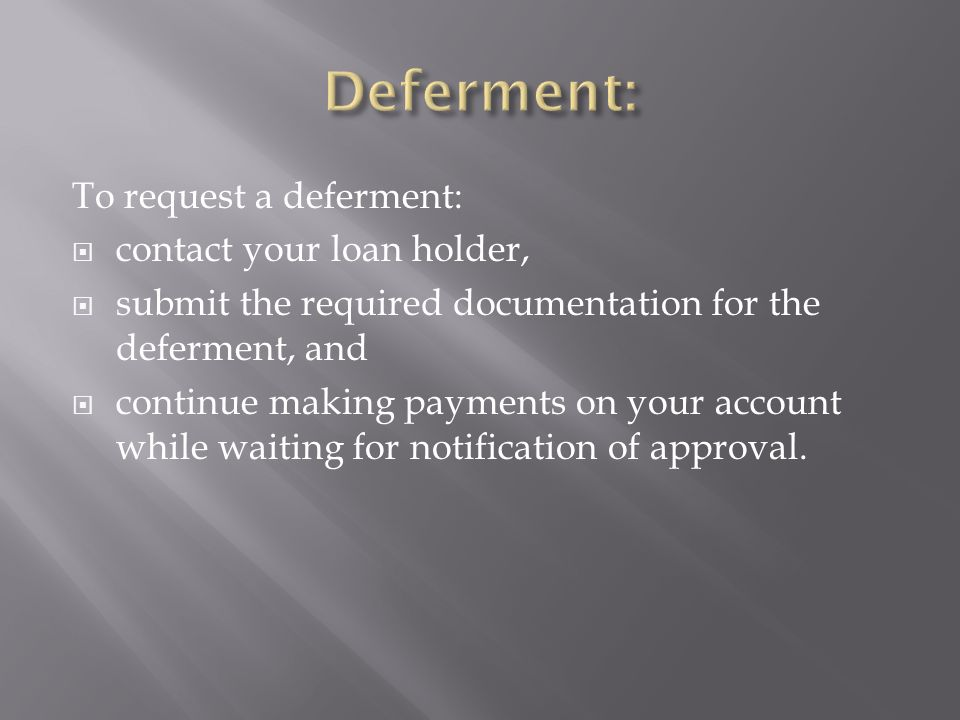 To request a deferment: contact your loan holder, submit the required documentation for the deferment, and continue making payments on your account while waiting for notification of approval.