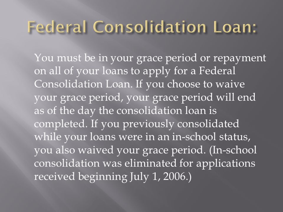 You must be in your grace period or repayment on all of your loans to apply for a Federal Consolidation Loan.