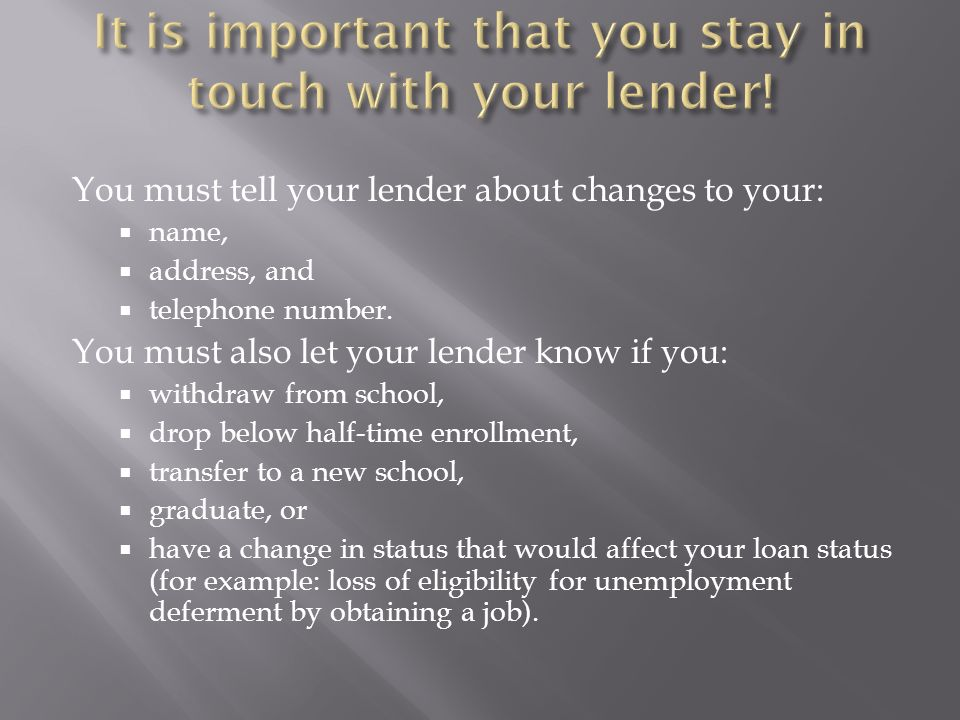 You must tell your lender about changes to your: name, address, and telephone number.