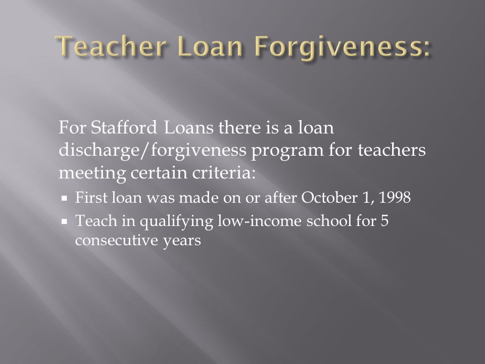For Stafford Loans there is a loan discharge/forgiveness program for teachers meeting certain criteria: First loan was made on or after October 1, 1998 Teach in qualifying low-income school for 5 consecutive years