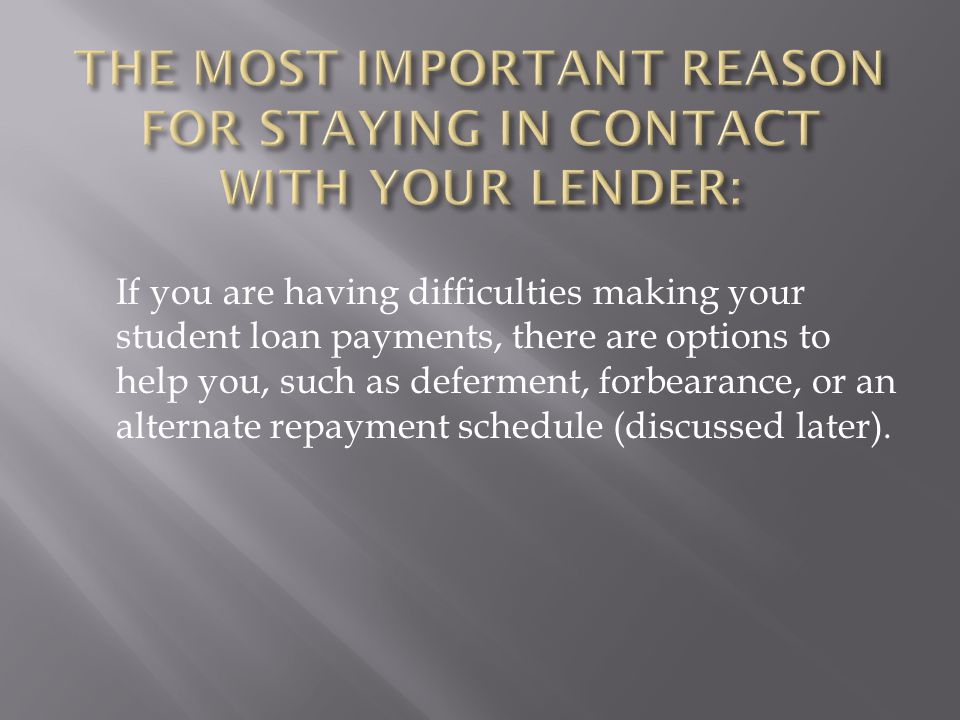 If you are having difficulties making your student loan payments, there are options to help you, such as deferment, forbearance, or an alternate repayment schedule (discussed later).