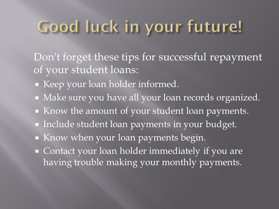 Don t forget these tips for successful repayment of your student loans: Keep your loan holder informed.