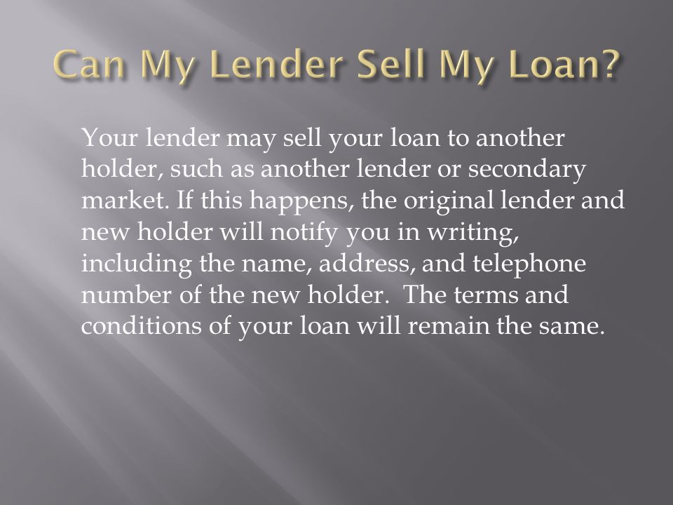 Your lender may sell your loan to another holder, such as another lender or secondary market.