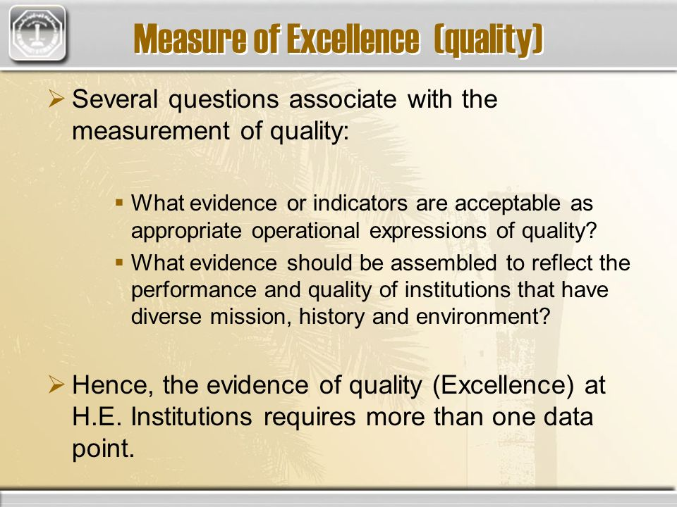 Measure of Excellence (quality) Several questions associate with the measurement of quality: What evidence or indicators are acceptable as appropriate