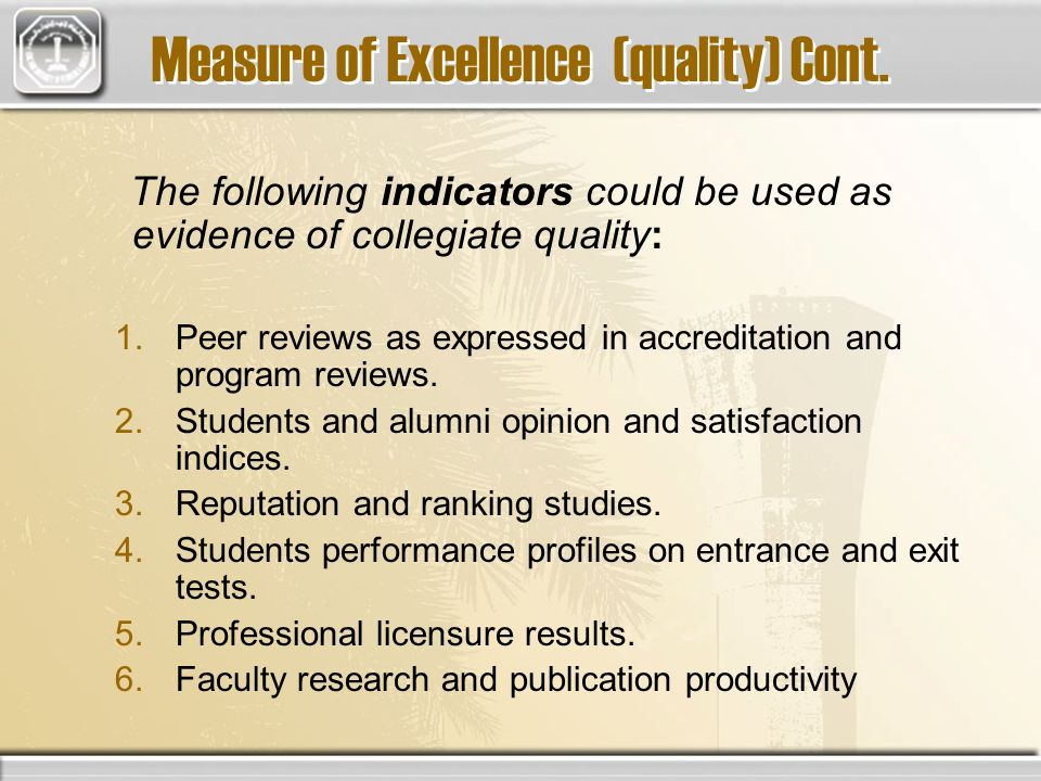 Measure of Excellence (quality) Cont. The following indicators could be used as evidence of collegiate quality: 1.Peer reviews as expressed in accredi