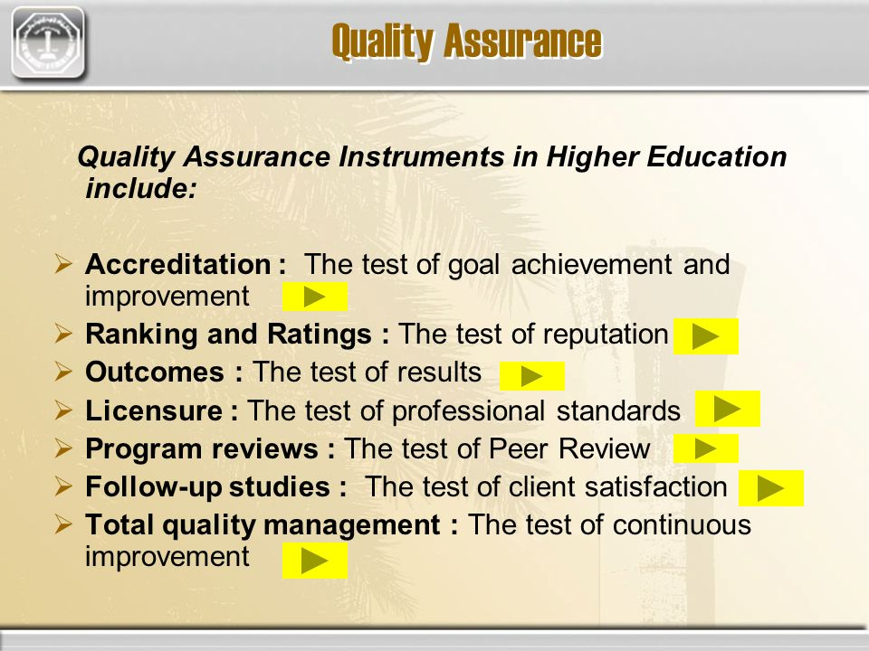 Quality Assurance Quality Assurance Instruments in Higher Education include: Accreditation : The test of goal achievement and improvement Ranking and Ratings : The test of reputation Outcomes : The test of results Licensure : The test of professional standards Program reviews : The test of Peer Review Follow-up studies : The test of client satisfaction Total quality management : The test of continuous improvement