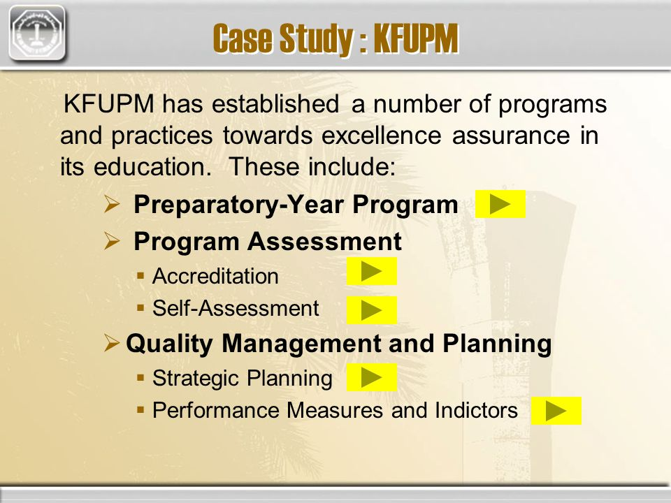 Case Study : KFUPM KFUPM has established a number of programs and practices towards excellence assurance in its education. These include: Preparatory-