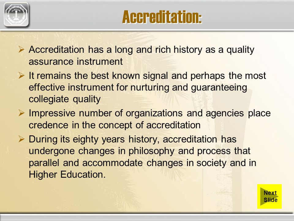 Accreditation: Accreditation has a long and rich history as a quality assurance instrument It remains the best known signal and perhaps the most effective instrument for nurturing and guaranteeing collegiate quality Impressive number of organizations and agencies place credence in the concept of accreditation During its eighty years history, accreditation has undergone changes in philosophy and process that parallel and accommodate changes in society and in Higher Education.