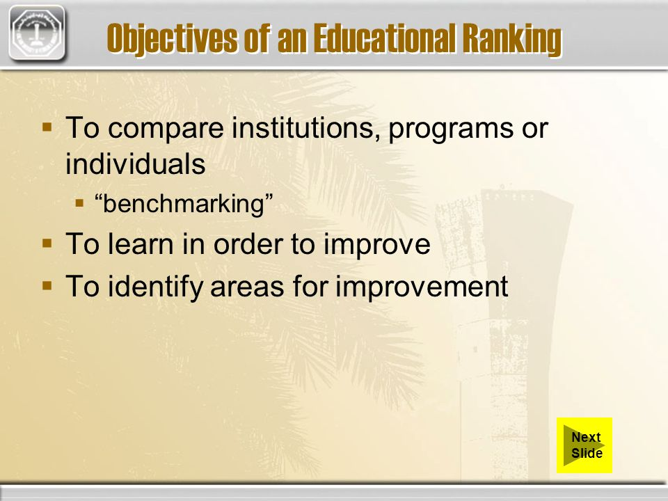 Objectives of an Educational Ranking To compare institutions, programs or individuals benchmarking To learn in order to improve To identify areas for
