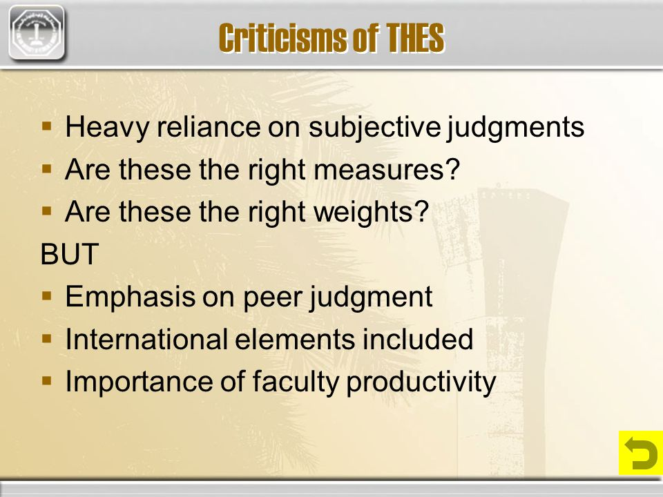 Criticisms of THES Heavy reliance on subjective judgments Are these the right measures? Are these the right weights? BUT Emphasis on peer judgment Int