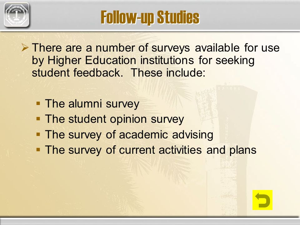 Follow-up Studies There are a number of surveys available for use by Higher Education institutions for seeking student feedback.