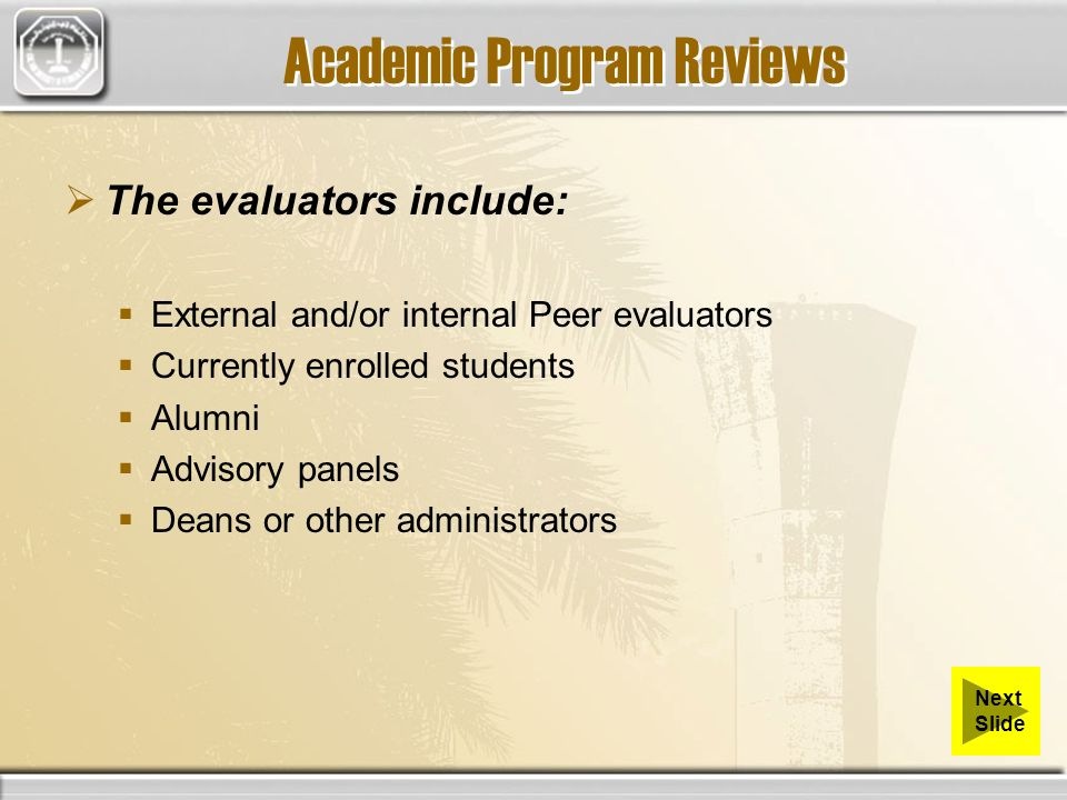 Academic Program Reviews The evaluators include: External and/or internal Peer evaluators Currently enrolled students Alumni Advisory panels Deans or other administrators Next Slide