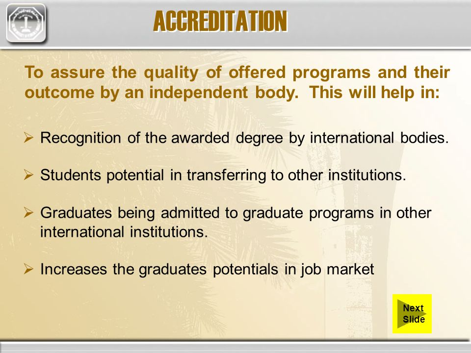 To assure the quality of offered programs and their outcome by an independent body. This will help in: Recognition of the awarded degree by internatio
