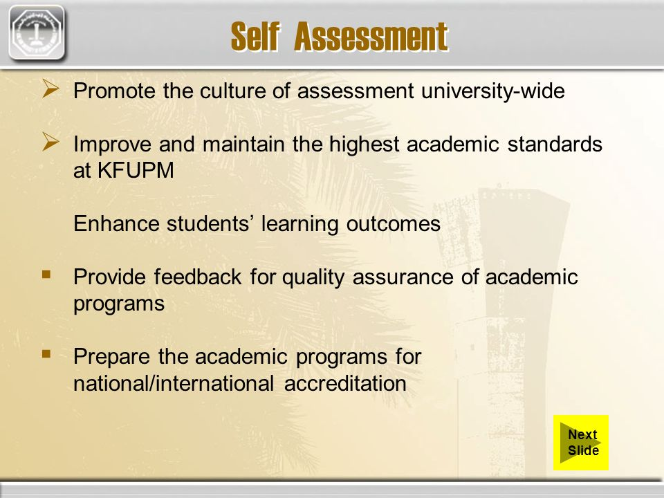 Self Assessment Promote the culture of assessment university-wide Improve and maintain the highest academic standards at KFUPM Enhance students learni