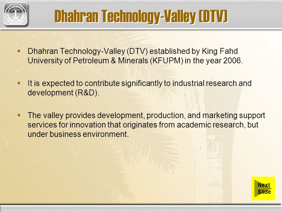 Dhahran Technology-Valley (DTV) Dhahran Technology-Valley (DTV) established by King Fahd University of Petroleum & Minerals (KFUPM) in the year 2006.