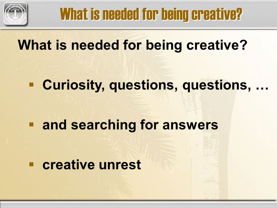 What is needed for being creative? Curiosity, questions, questions, … and searching for answers creative unrest What is needed for being creative?