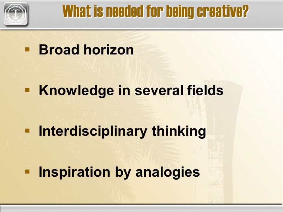 Broad horizon Knowledge in several fields Interdisciplinary thinking Inspiration by analogies What is needed for being creative