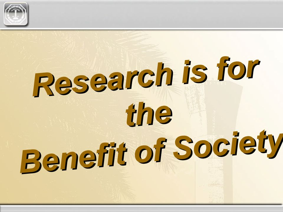 Research is for the Benefit of Society Research is for the Benefit of Society