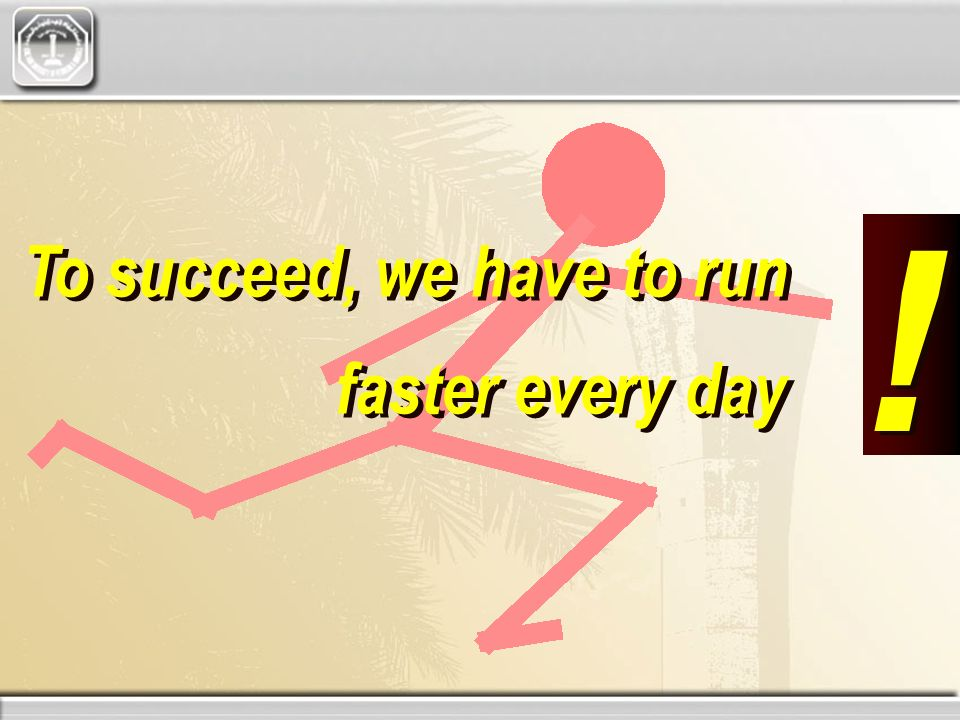 To succeed, we have to run faster every day To succeed, we have to run faster every day ! !