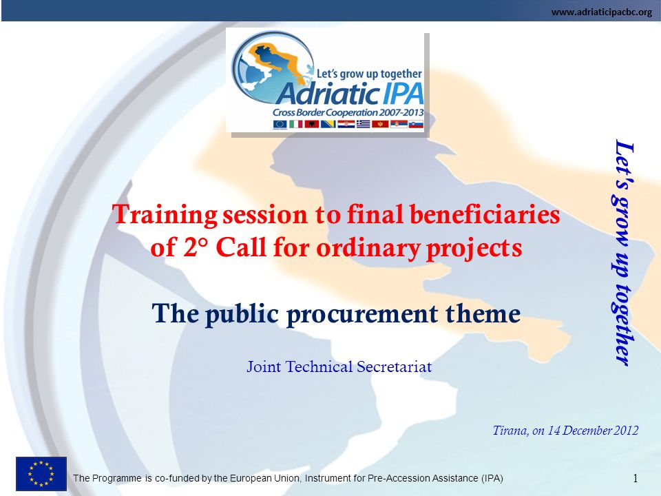 The Programme is co-funded by the European Union, Instrument for Pre-Accession Assistance (IPA) Training session to final beneficiaries of 2° Call for ordinary projects The public procurement theme Let s grow up together 1 Joint Technical Secretariat Tirana, on 14 December 2012