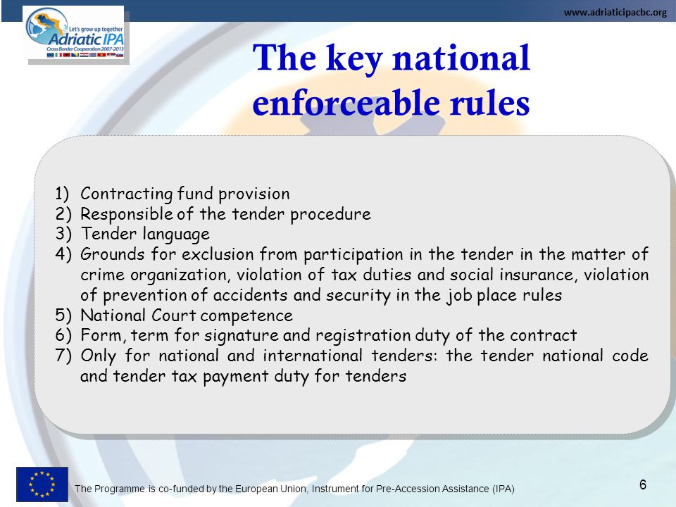 The Programme is co-funded by the European Union, Instrument for Pre-Accession Assistance (IPA) The key national enforceable rules 6 1)Contracting fund provision 2)Responsible of the tender procedure 3)Tender language 4)Grounds for exclusion from participation in the tender in the matter of crime organization, violation of tax duties and social insurance, violation of prevention of accidents and security in the job place rules 5)National Court competence 6)Form, term for signature and registration duty of the contract 7)Only for national and international tenders: the tender national code and tender tax payment duty for tenders 1)Contracting fund provision 2)Responsible of the tender procedure 3)Tender language 4)Grounds for exclusion from participation in the tender in the matter of crime organization, violation of tax duties and social insurance, violation of prevention of accidents and security in the job place rules 5)National Court competence 6)Form, term for signature and registration duty of the contract 7)Only for national and international tenders: the tender national code and tender tax payment duty for tenders