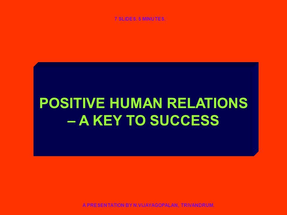 POSITIVE HUMAN RELATIONS – A KEY TO SUCCESS A PRESENTATION BY N.VIJAYAGOPALAN, TRIVANDRUM. 7 SLIDES. 5 MINUTES.
