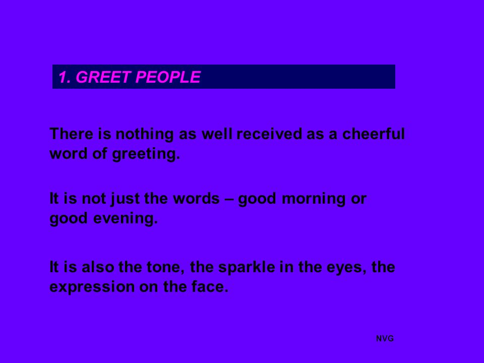 1. GREET PEOPLE There is nothing as well received as a cheerful word of greeting.