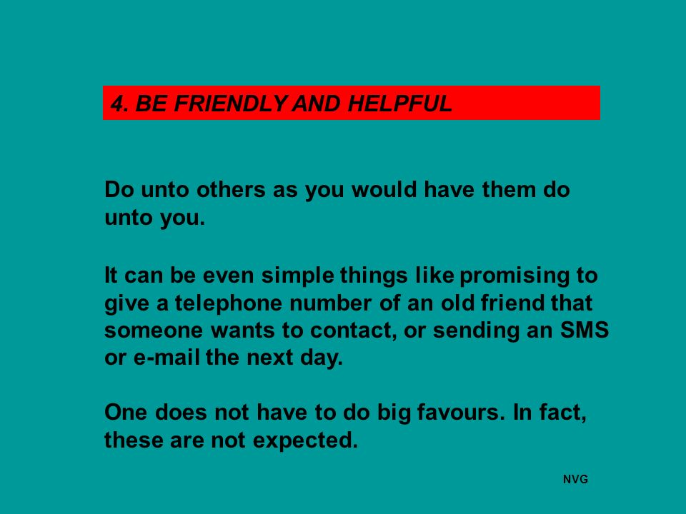 4. BE FRIENDLY AND HELPFUL Do unto others as you would have them do unto you.