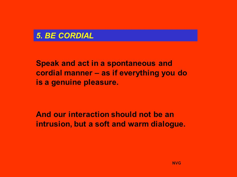 5. BE CORDIAL Speak and act in a spontaneous and cordial manner – as if everything you do is a genuine pleasure. And our interaction should not be an