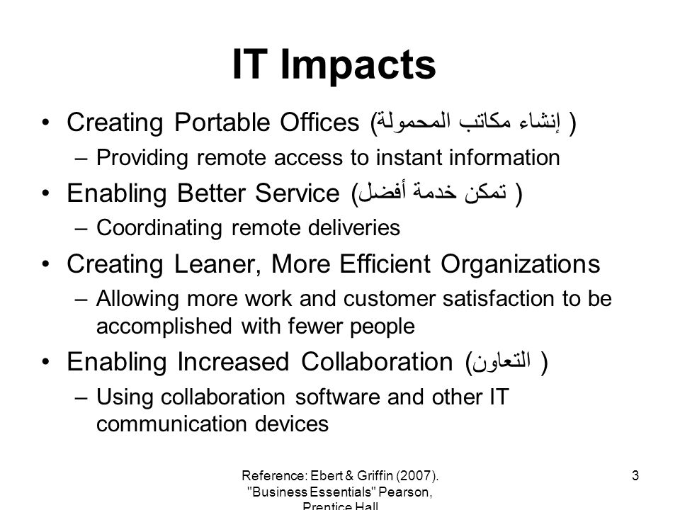 4 IT Impacts (contd) Enabling Global Exchange –Fostering collaboration on a worldwide scale Improving Management Processes –Using enterprise resource planning (ERP) (تخطيط موارد المؤسسات ) to change the nature of the management process Providing Flexibility for Customization (المرونة لتكييف ) –Creating new manufacturing capabilities that offer customers greater variety (mass customization) and faster delivery cycles Reference: Ebert & Griffin (2007).