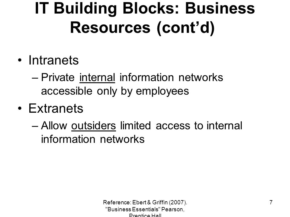 8 IT Building Blocks: Business Resources (contd) Electronic Conferencing (المؤتمرات الإلكترونية ) –Allows groups of people to communicate simultaneously (at the same time) from various (different) locations via email, phone, or video Data conferencing (people in different locations work on the same document at the same time) Video conferencing VSAT Satellite Communications –Satellite-based private network for voice, video, and data transmissions Reference: Ebert & Griffin (2007).
