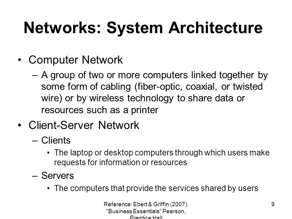 9 Networks: System Architecture Computer Network –A group of two or more computers linked together by some form of cabling (fiber-optic, coaxial, or twisted wire) or by wireless technology to share data or resources such as a printer Client-Server Network –Clients The laptop or desktop computers through which users make requests for information or resources –Servers The computers that provide the services shared by users Reference: Ebert & Griffin (2007).
