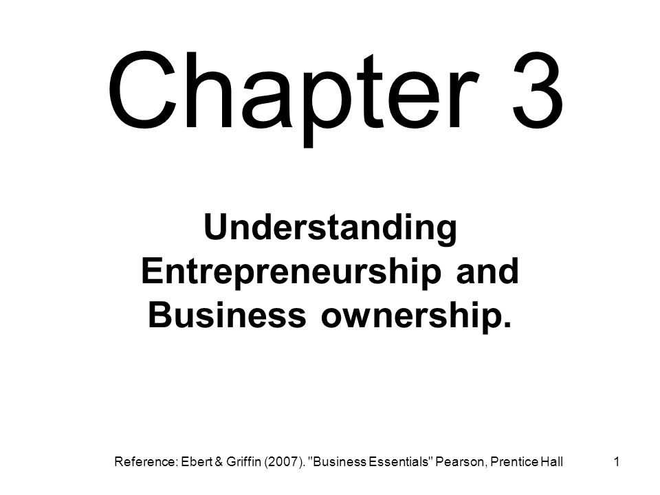 Chapter 3 1 Understanding Entrepreneurship and Business ownership. Reference: Ebert & Griffin (2007).