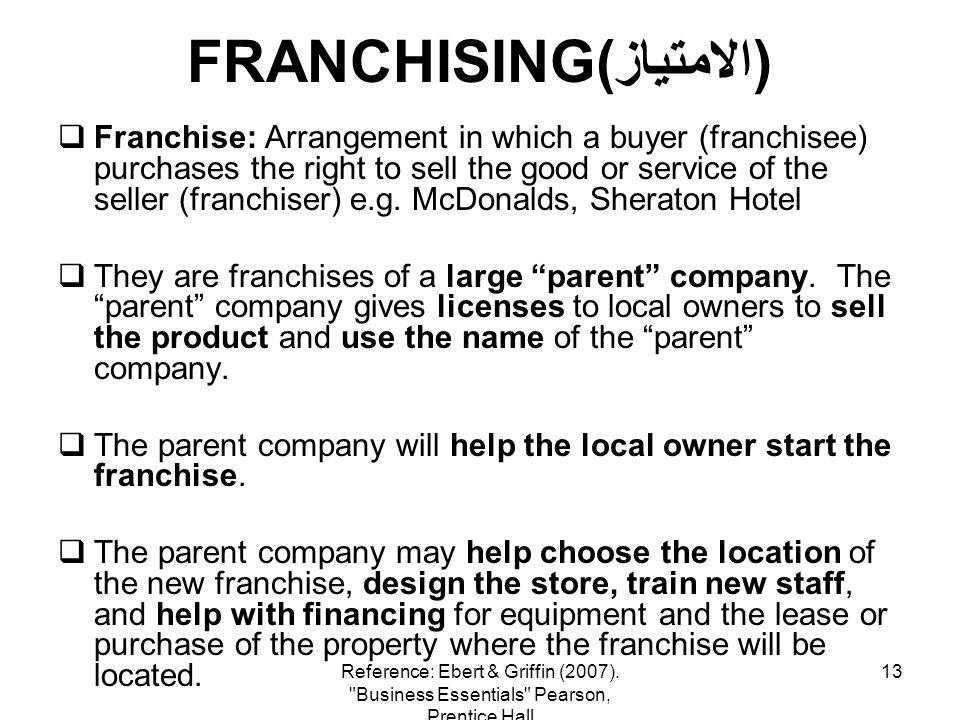 13 FRANCHISING(الامتياز) Franchise: Arrangement in which a buyer (franchisee) purchases the right to sell the good or service of the seller (franchise